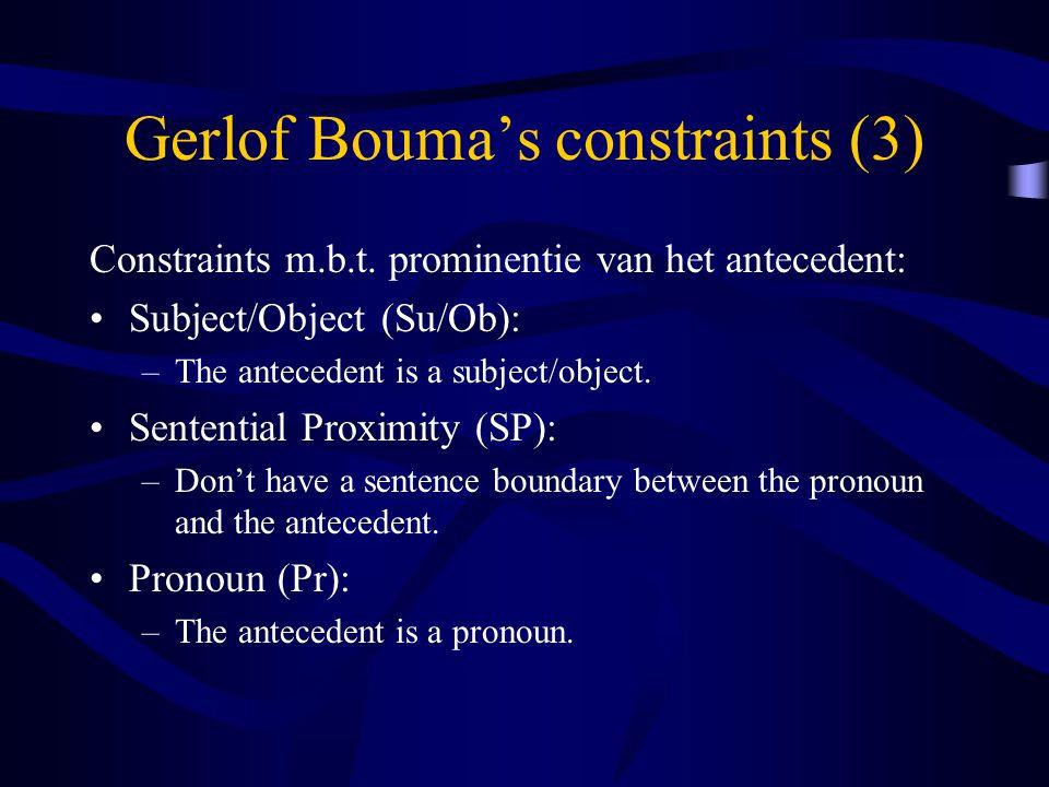 Gerlof Bouma's constraints (3) Constraints m.b.t. prominentie van het antecedent: Subject/Object (Su/Ob): –The antecedent is a subject/object. Sentent