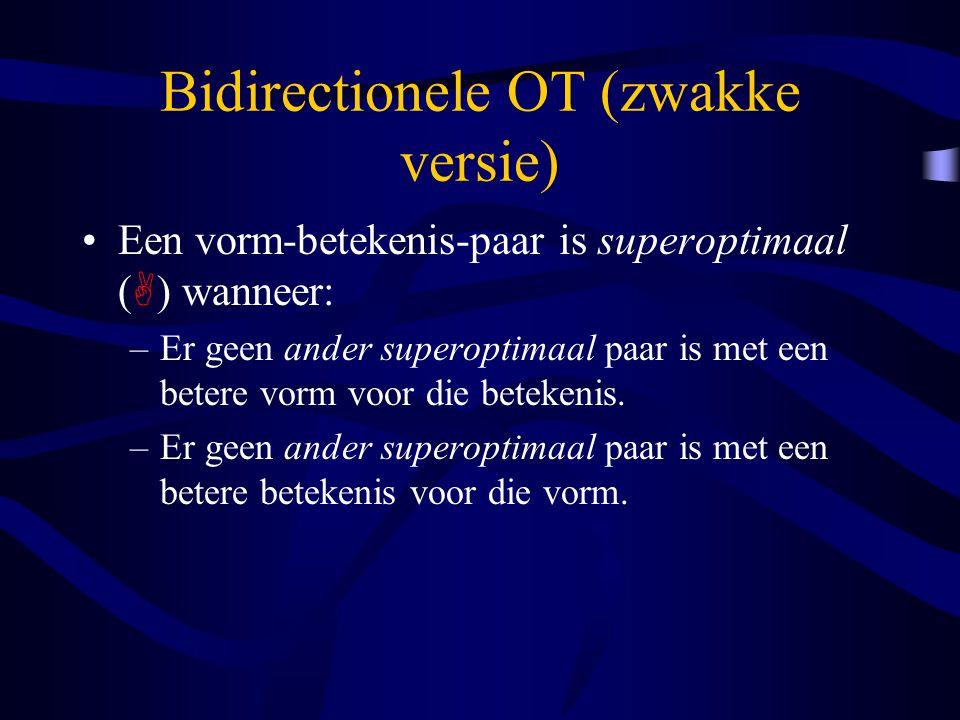 Bidirectionele OT (zwakke versie) Een vorm-betekenis-paar is superoptimaal (  ) wanneer: –Er geen ander superoptimaal paar is met een betere vorm voor die betekenis.