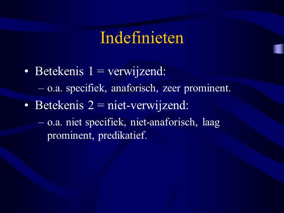 Indefinieten Betekenis 1 = verwijzend: –o.a. specifiek, anaforisch, zeer prominent. Betekenis 2 = niet-verwijzend: –o.a. niet specifiek, niet-anaforis