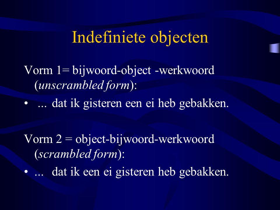 Indefiniete objecten Vorm 1= bijwoord-object -werkwoord (unscrambled form):...dat ik gisteren een ei heb gebakken. Vorm 2 = object-bijwoord-werkwoord