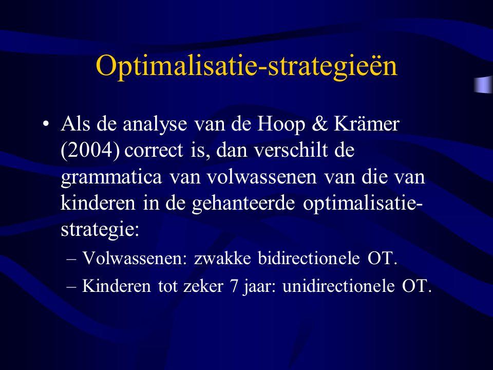 Optimalisatie-strategieën Als de analyse van de Hoop & Krämer (2004) correct is, dan verschilt de grammatica van volwassenen van die van kinderen in de gehanteerde optimalisatie- strategie: –Volwassenen: zwakke bidirectionele OT.