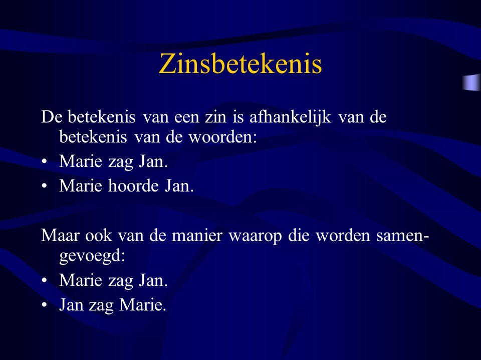 Zinsbetekenis De betekenis van een zin is afhankelijk van de betekenis van de woorden: Marie zag Jan. Marie hoorde Jan. Maar ook van de manier waarop