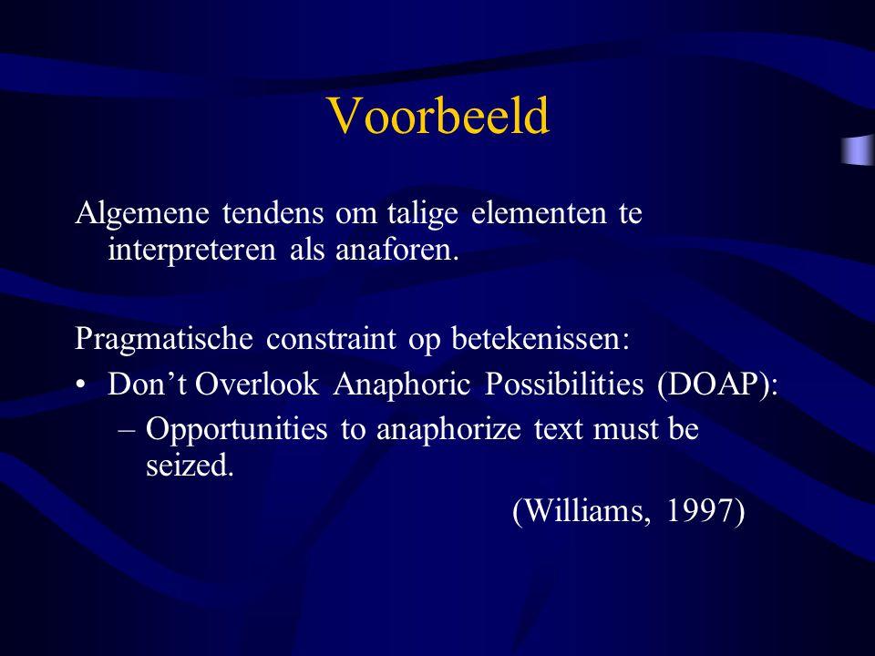 Voorbeeld Algemene tendens om talige elementen te interpreteren als anaforen. Pragmatische constraint op betekenissen: Don't Overlook Anaphoric Possib