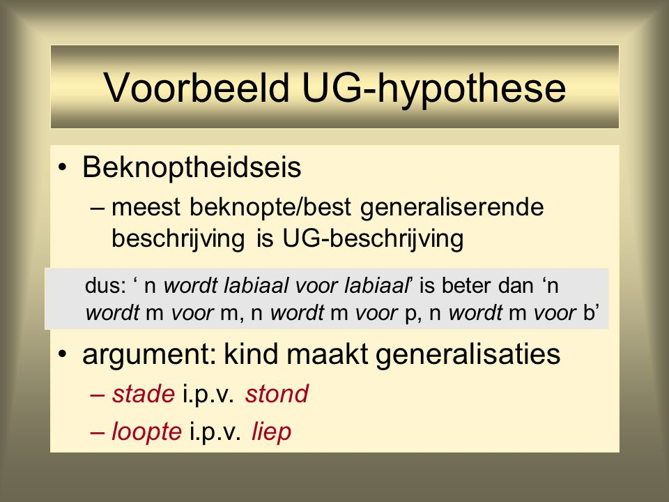 Voorbeeld UG-hypothese Beknoptheidseis –meest beknopte/best generaliserende beschrijving is UG-beschrijving argument: kind maakt generalisaties –stade