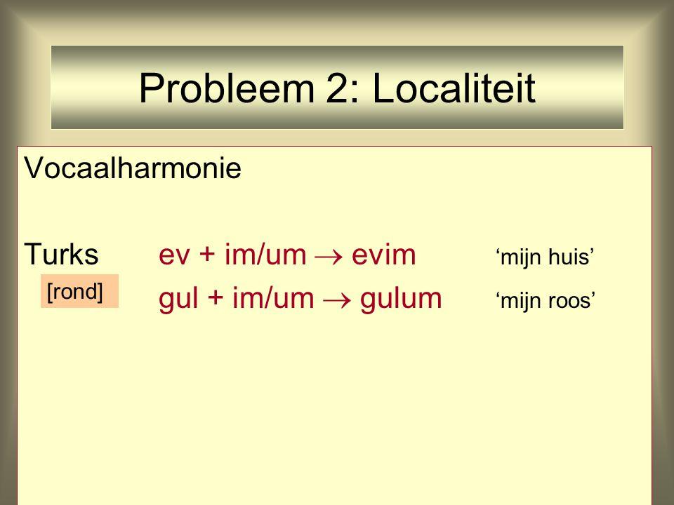 Probleem 2: Localiteit Vocaalharmonie Turksev + im/um  evim 'mijn huis' gul + im/um  gulum 'mijn roos' [rond]