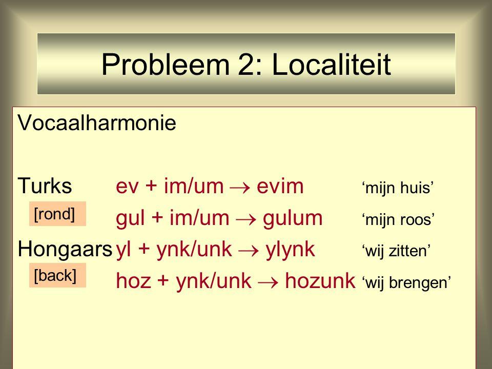 Probleem 2: Localiteit Vocaalharmonie Turksev + im/um  evim 'mijn huis' gul + im/um  gulum 'mijn roos' Hongaarsyl + ynk/unk  ylynk 'wij zitten' hoz