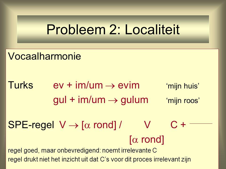 Probleem 2: Localiteit Vocaalharmonie Turksev + im/um  evim 'mijn huis' gul + im/um  gulum 'mijn roos' SPE-regel V  [  rond] / V C + [  rond] reg