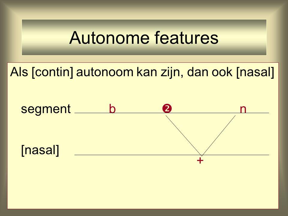 Autonome features Als [contin] autonoom kan zijn, dan ook [nasal] segment b  n [nasal] +