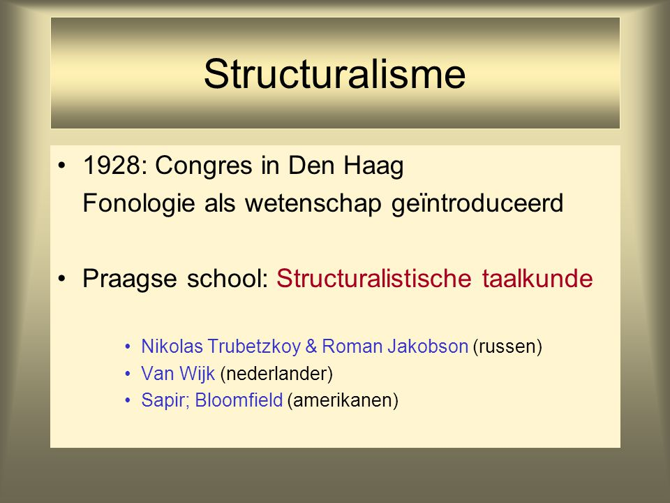 Structuralisme 1928: Congres in Den Haag Fonologie als wetenschap geïntroduceerd Praagse school: Structuralistische taalkunde Nikolas Trubetzkoy & Rom