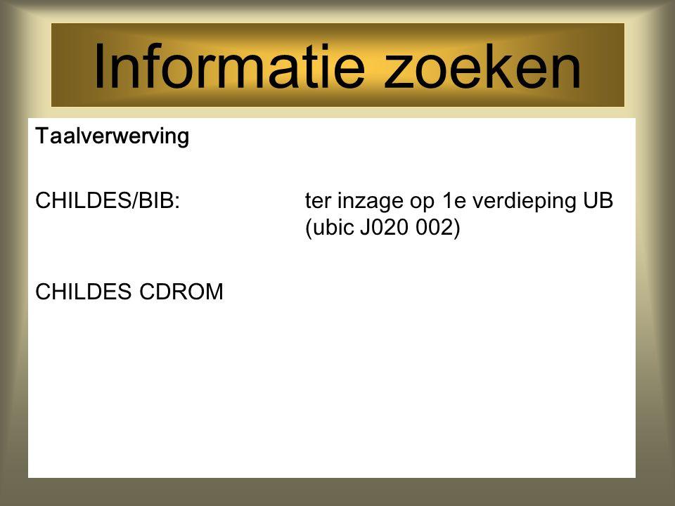 Informatie zoeken Taalverwerving CHILDES/BIB: ter inzage op 1e verdieping UB (ubic J020 002) CHILDES CDROM