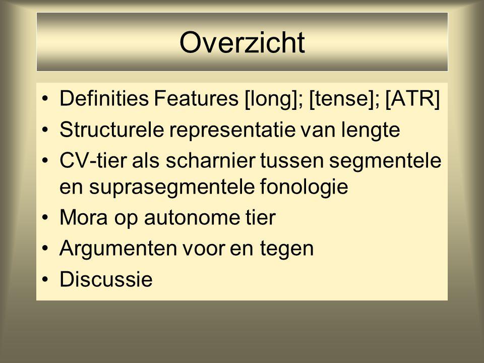 Overzicht Definities Features [long]; [tense]; [ATR] Structurele representatie van lengte CV-tier als scharnier tussen segmentele en suprasegmentele fonologie Mora op autonome tier Argumenten voor en tegen Discussie