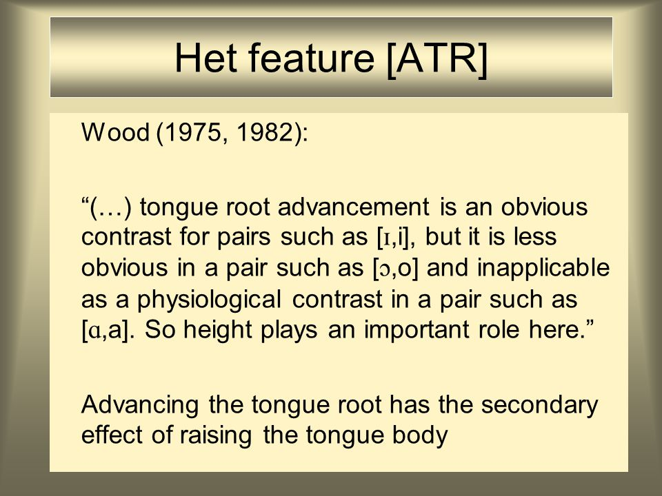 Het feature [ATR] Wood (1975, 1982): (…) tongue root advancement is an obvious contrast for pairs such as [ ,i], but it is less obvious in a pair such as [ ,o] and inapplicable as a physiological contrast in a pair such as [ ,a].