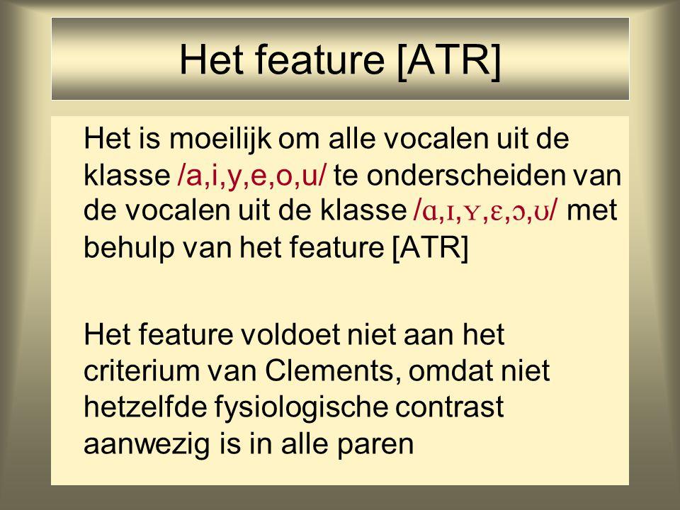 Het feature [ATR] Het is moeilijk om alle vocalen uit de klasse /a,i,y,e,o,u/ te onderscheiden van de vocalen uit de klasse / , , , , ,  / met behulp van het feature [ATR] Het feature voldoet niet aan het criterium van Clements, omdat niet hetzelfde fysiologische contrast aanwezig is in alle paren
