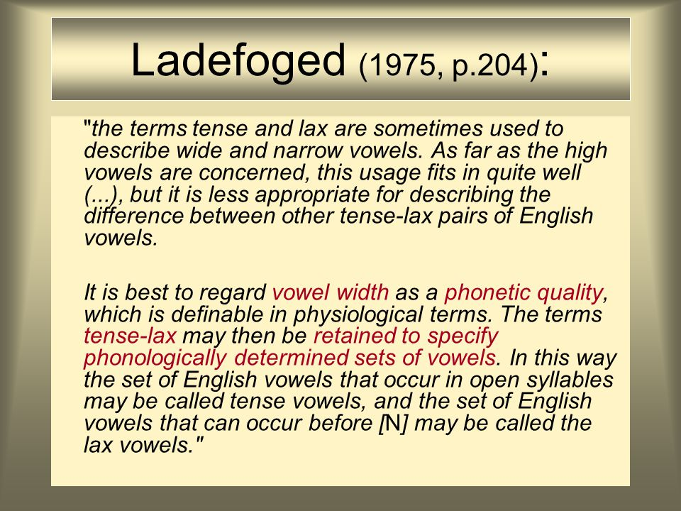 Ladefoged (1975, p.204) : the terms tense and lax are sometimes used to describe wide and narrow vowels.