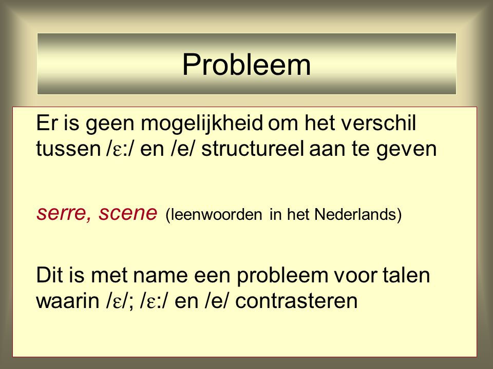 Er is geen mogelijkheid om het verschil tussen /  :/ en /e/ structureel aan te geven serre, scene (leenwoorden in het Nederlands) Dit is met name een probleem voor talen waarin /  /; /  :/ en /e/ contrasteren Probleem
