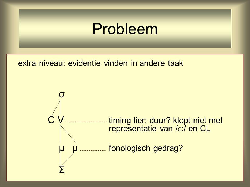 extra niveau: evidentie vinden in andere taak σ C V timing tier: duur? klopt niet met representatie van /  :/ en CL μ μ fonologisch gedrag? Σ Problee