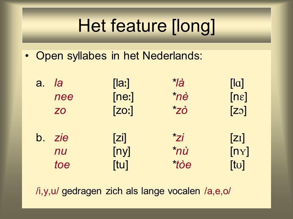 Het feature [long] Open syllabes in het Nederlands: a.la [la  ] *là[l  ] nee [ne  ] *nè[n  ] zo [zo  ] *zò[z  ] b.zie [zi] *zi[z  ] nu [ny] *nù[n  ] toe [tu] *tòe[t  ] /i,y,u/ gedragen zich als lange vocalen /a,e,o/