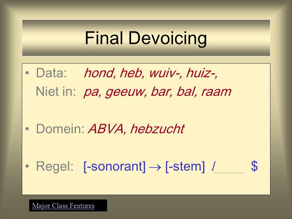 Final Devoicing Data:hond, heb, wuiv-, huiz-, Niet in:pa, geeuw, bar, bal, raam Regel:[-sonorant]  [-stem] Major Class Features