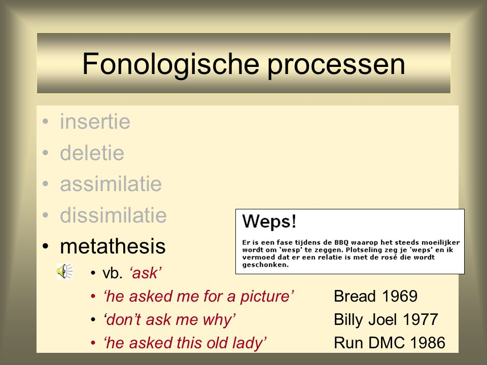 Fonologische processen insertie deletie assimilatie dissimilatie metathesis vb. 'ask' 'he asked me for a picture'Bread 1969 'don't ask me why'Billy Jo