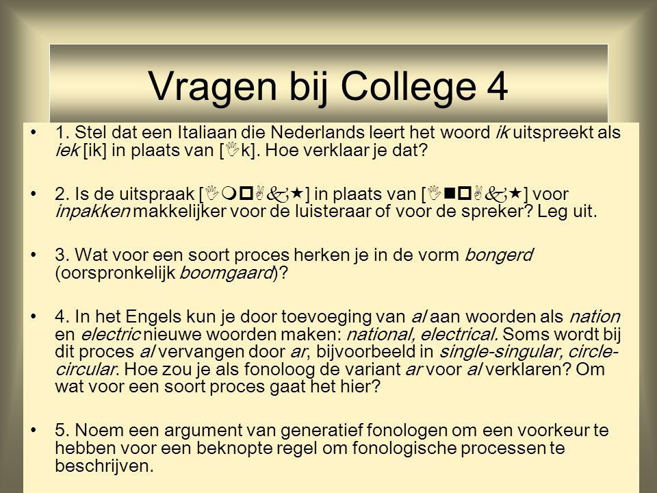 Vragen bij College 4 1. Stel dat een Italiaan die Nederlands leert het woord ik uitspreekt als iek [ik] in plaats van [  k]. Hoe verklaar je dat? 2.
