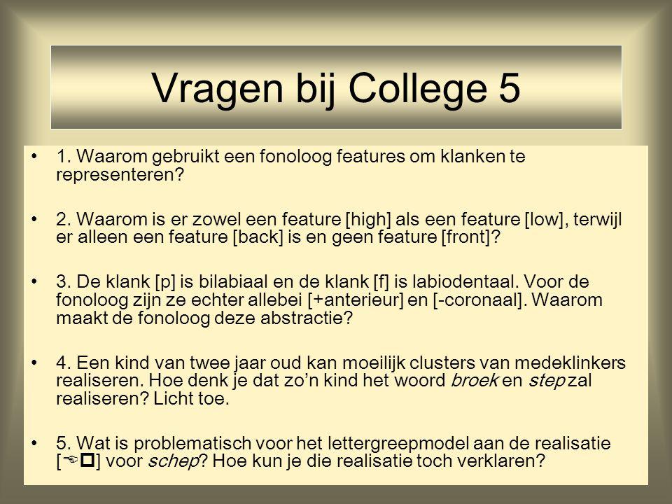 Vragen bij College 5 1. Waarom gebruikt een fonoloog features om klanken te representeren? 2. Waarom is er zowel een feature [high] als een feature [l