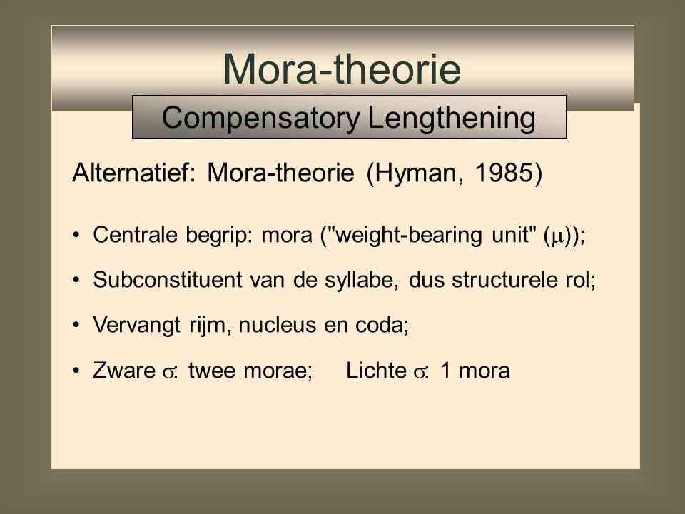 Alternatief: Mora-theorie (Hyman, 1985; Hayes, 1984) Mora-theorie Compensatory Lengthening