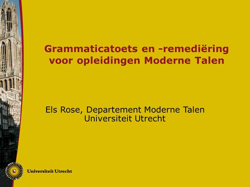 Grammaticatoets en -remediëring voor opleidingen Moderne Talen Els Rose, Departement Moderne Talen Universiteit Utrecht