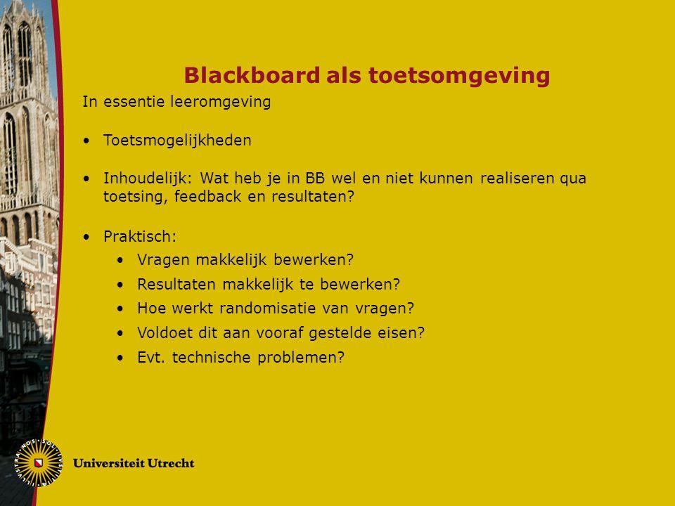 Blackboard als toetsomgeving In essentie leeromgeving Toetsmogelijkheden Inhoudelijk: Wat heb je in BB wel en niet kunnen realiseren qua toetsing, fee