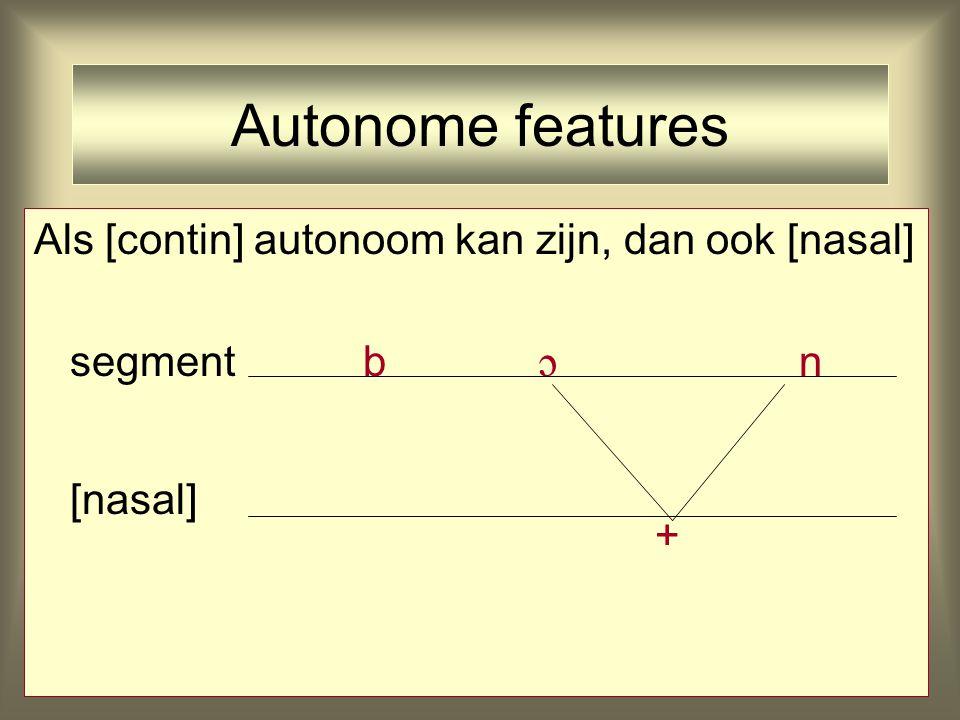 Autonome features Als [tone] autonoom kan zijn, dan ook [contin] segment ts [continuant] -+