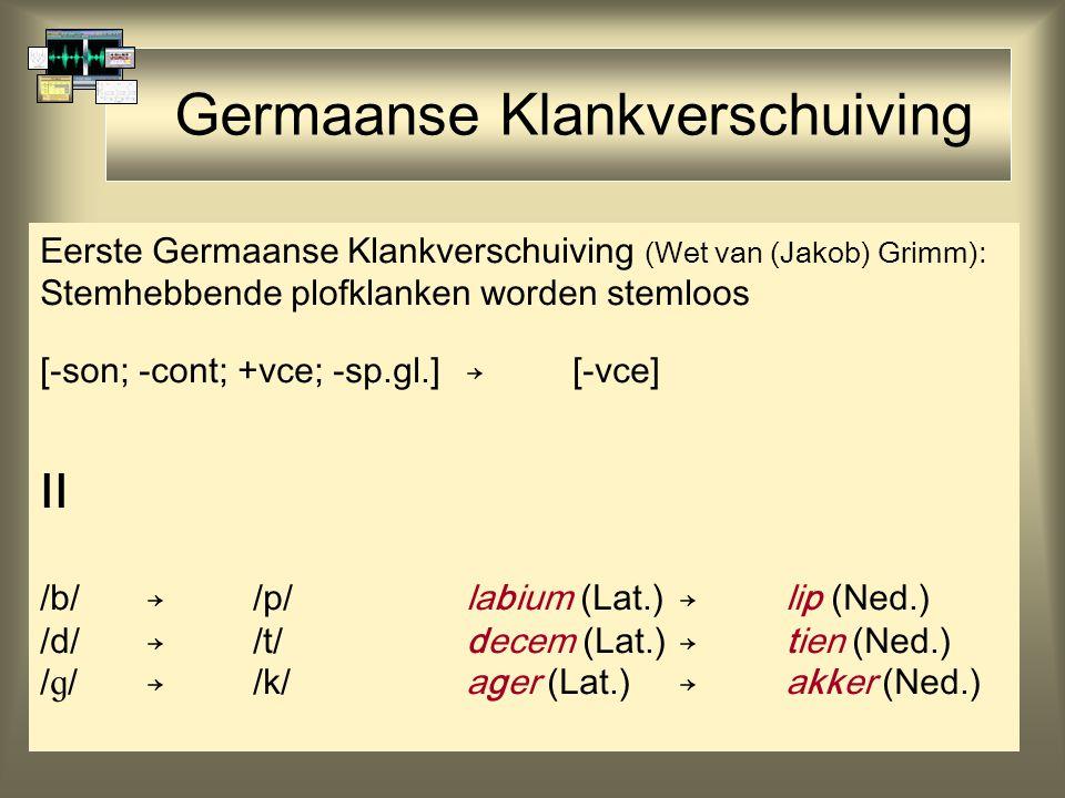 Germaanse Klankverschuiving Eerste Germaanse Klankverschuiving (Wet van (Jakob) Grimm): Stemhebbende plofklanken worden stemloos [-son; -cont; +vce; -sp.gl.]→[-vce] II /b/→/p/labium (Lat.)→lip (Ned.) /d/→/t/decem (Lat.)→tien (Ned.) /  /→/k/ager (Lat.)→akker (Ned.)