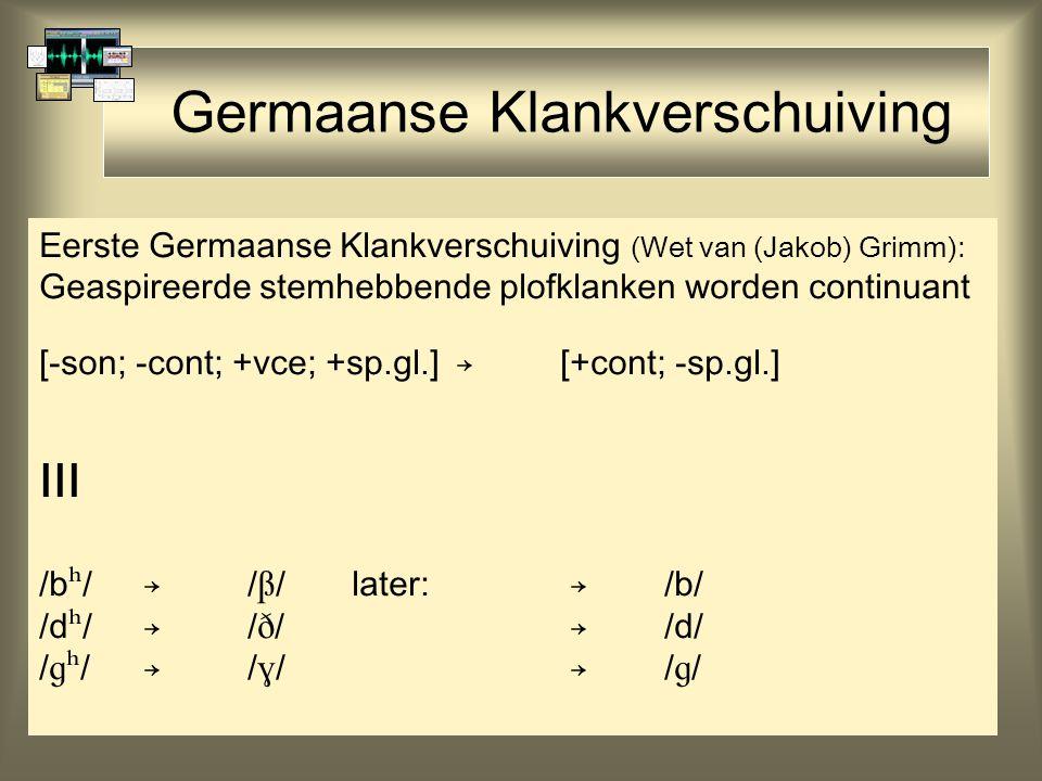 Germaanse Klankverschuiving Eerste Germaanse Klankverschuiving (Wet van (Jakob) Grimm): Geaspireerde stemhebbende plofklanken worden continuant [-son; -cont; +vce; +sp.gl.]→[+cont; -sp.gl.] III /b  /→/  /later: →/b/ /d  /→/  / →/d/ /  /→/  / →/  /