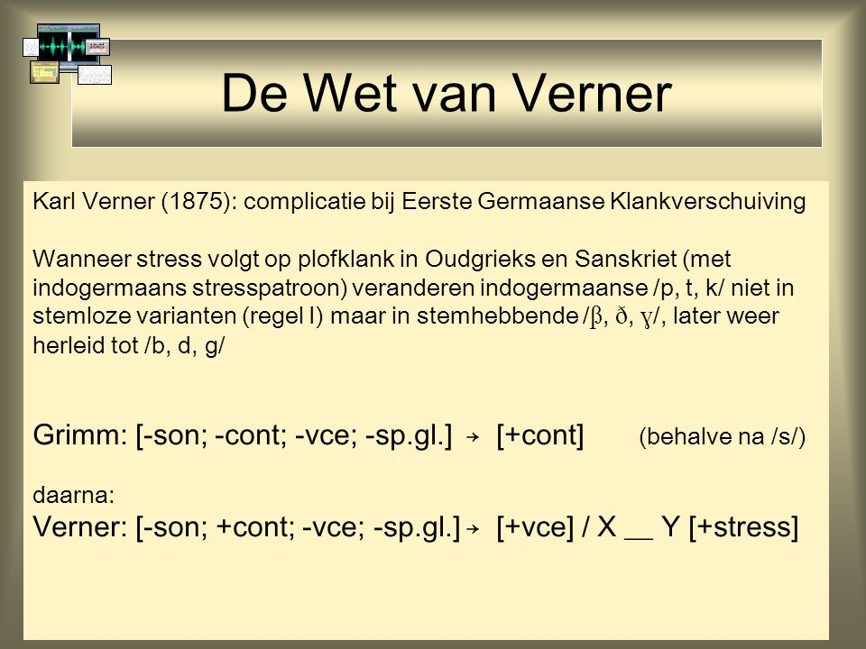 De Wet van Verner Karl Verner (1875): complicatie bij Eerste Germaanse Klankverschuiving Wanneer stress volgt op plofklank in Oudgrieks en Sanskriet (met indogermaans stresspatroon) veranderen indogermaanse /p, t, k/ niet in stemloze varianten (regel I) maar in stemhebbende / , ,  /, later weer herleid tot /b, d, g/ Grimm: [-son; -cont; -vce; -sp.gl.]→ [+cont] (behalve na /s/) daarna: Verner: [-son; +cont; -vce; -sp.gl.]→ [+vce] / X __ Y [+stress]