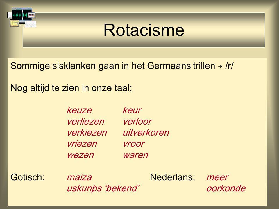 Rotacisme Sommige sisklanken gaan in het Germaans trillen → /r/ Nog altijd te zien in onze taal: keuze keur verliezen verloor verkiezen uitverkoren vr