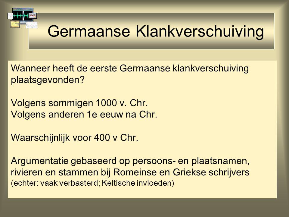 Germaanse Klankverschuiving Wanneer heeft de eerste Germaanse klankverschuiving plaatsgevonden? Volgens sommigen 1000 v. Chr. Volgens anderen 1e eeuw