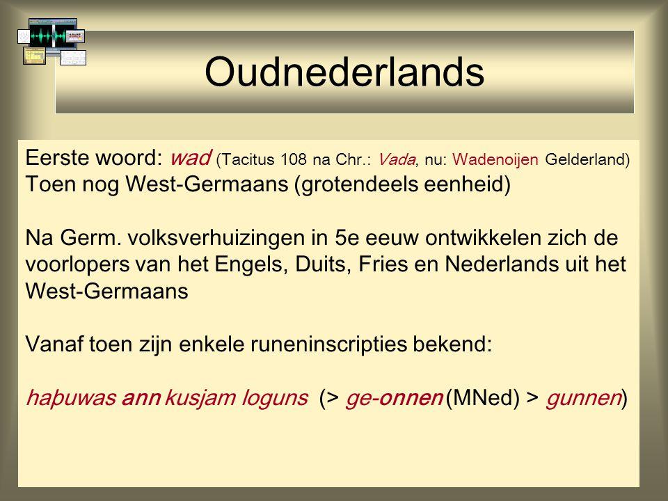 Oudnederlands Eerste woord: wad (Tacitus 108 na Chr.: Vada, nu: Wadenoijen Gelderland) Toen nog West-Germaans (grotendeels eenheid) Na Germ.