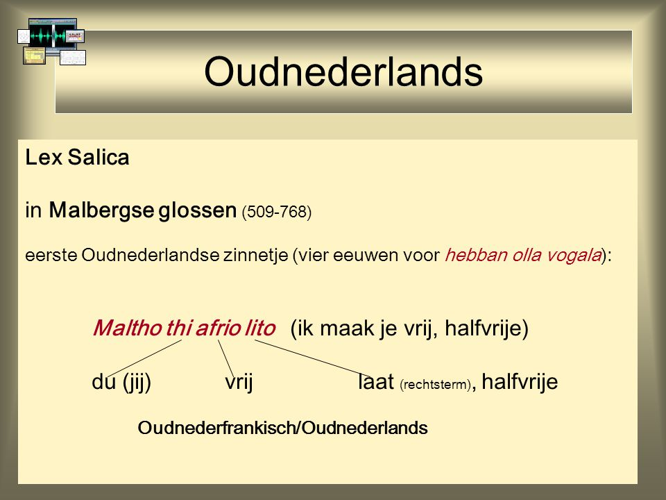 Oudnederlands Lex Salica in Malbergse glossen (509-768) eerste Oudnederlandse zinnetje (vier eeuwen voor hebban olla vogala): Maltho thi afrio lito (i