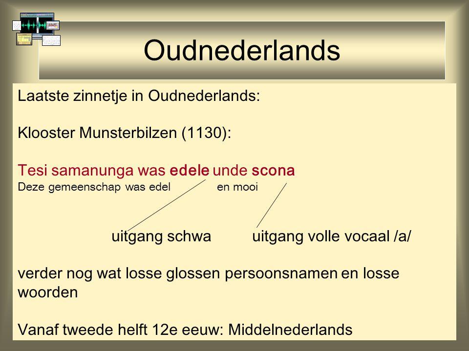 Oudnederlands Laatste zinnetje in Oudnederlands: Klooster Munsterbilzen (1130): Tesi samanunga was edele unde scona Deze gemeenschap was edel en mooi uitgang schwauitgang volle vocaal /a/ verder nog wat losse glossen persoonsnamen en losse woorden Vanaf tweede helft 12e eeuw: Middelnederlands