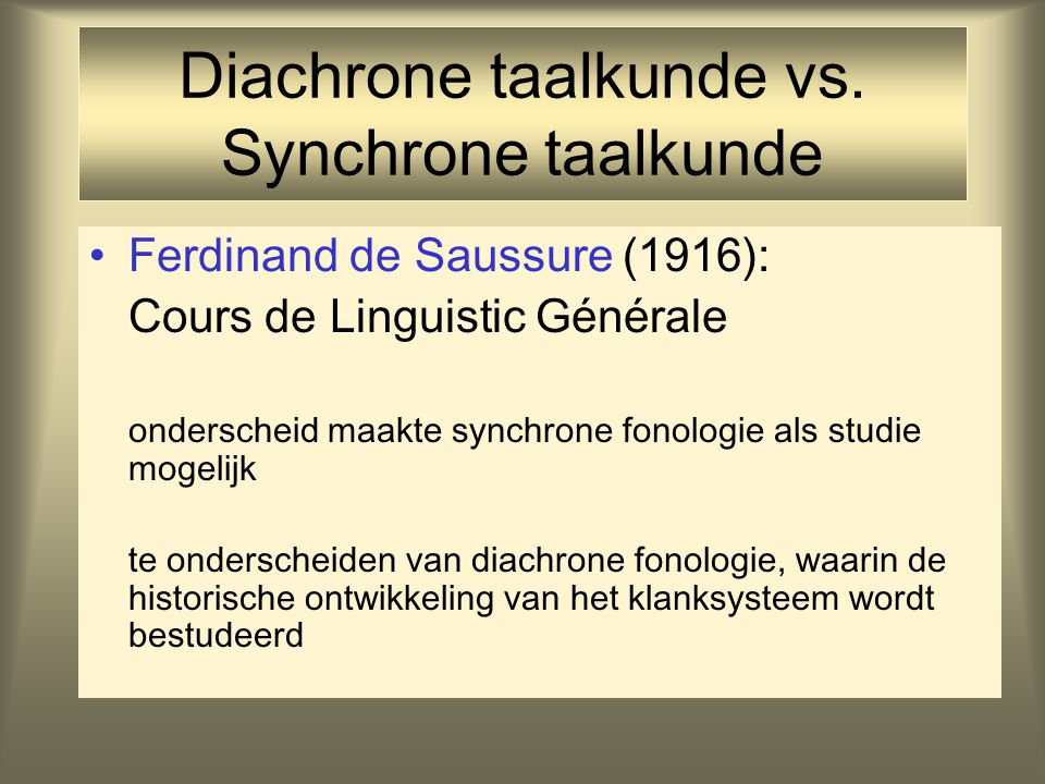Diachrone taalkunde vs. Synchrone taalkunde Ferdinand de Saussure (1916): Cours de Linguistic Générale onderscheid maakte synchrone fonologie als stud