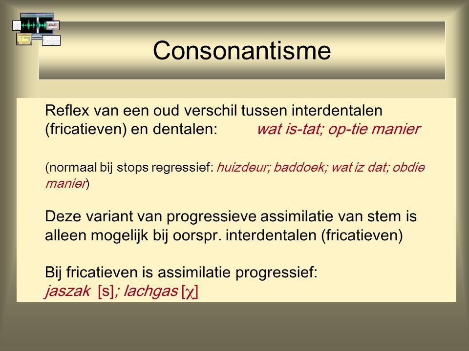 Consonantisme Reflex van een oud verschil tussen interdentalen (fricatieven) en dentalen:wat is-tat; op-tie manier (normaal bij stops regressief: huiz