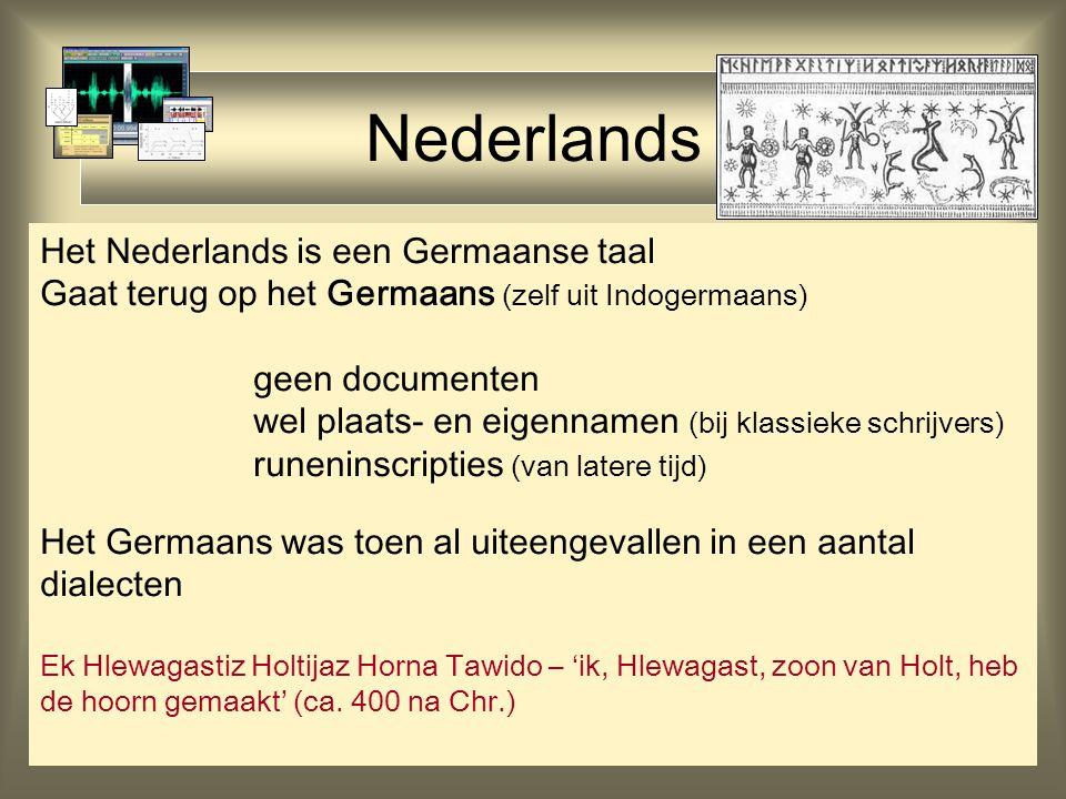 Nederlands Het Nederlands is een Germaanse taal Gaat terug op het Germaans (zelf uit Indogermaans) geen documenten wel plaats- en eigennamen (bij klassieke schrijvers) runeninscripties (van latere tijd) Het Germaans was toen al uiteengevallen in een aantal dialecten Ek Hlewagastiz Holtijaz Horna Tawido – 'ik, Hlewagast, zoon van Holt, heb de hoorn gemaakt' (ca.