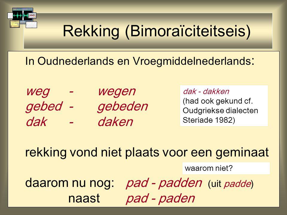 Rekking (Bimoraïciteitseis) In Oudnederlands en Vroegmiddelnederlands : weg - wegen gebed - gebeden dak -daken rekking vond niet plaats voor een geminaat daarom nu nog:pad - padden (uit padde) naastpad - paden dak - dakken (had ook gekund cf.