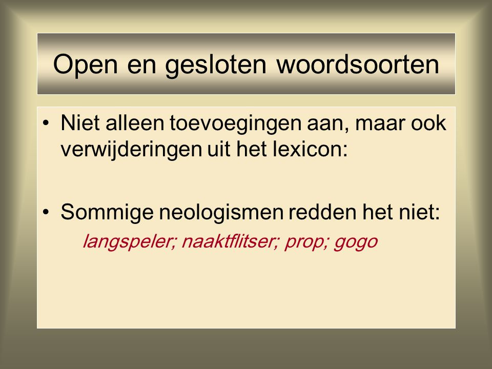 Open en gesloten woordsoorten Niet alleen toevoegingen aan, maar ook verwijderingen uit het lexicon: Sommige neologismen redden het niet: langspeler;