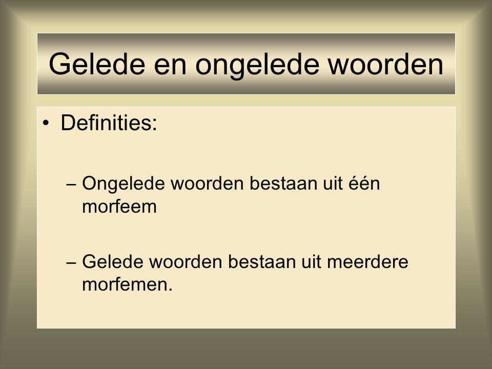 Gelede en ongelede woorden Definities: –Ongelede woorden bestaan uit één morfeem –Gelede woorden bestaan uit meerdere morfemen.