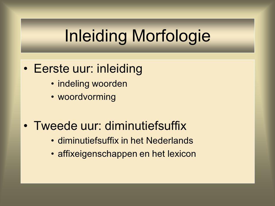 Inleiding Morfologie Eerste uur: inleiding indeling woorden woordvorming Tweede uur: diminutiefsuffix diminutiefsuffix in het Nederlands affixeigensch