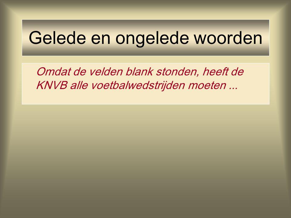 Gelede en ongelede woorden Omdat de velden blank stonden, heeft de KNVB alle voetbalwedstrijden moeten...