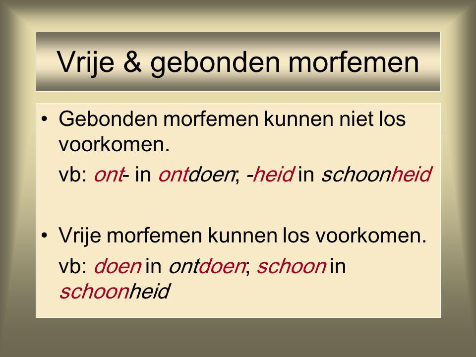 Vrije & gebonden morfemen Gebonden morfemen kunnen niet los voorkomen. vb: ont- in ontdoen; -heid in schoonheid Vrije morfemen kunnen los voorkomen. v