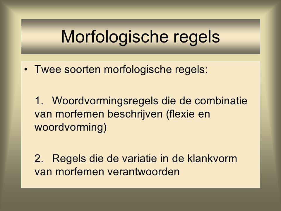 Morfologische regels Twee soorten morfologische regels: 1.Woordvormingsregels die de combinatie van morfemen beschrijven (flexie en woordvorming) 2.Re