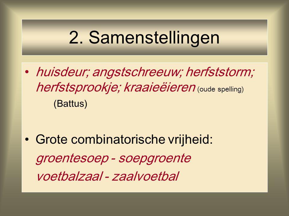 2. Samenstellingen huisdeur; angstschreeuw; herfststorm; herfstsprookje; kraaieëieren (oude spelling) (Battus) Grote combinatorische vrijheid: groente