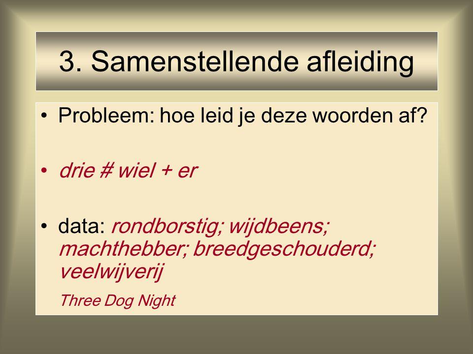 3. Samenstellende afleiding Probleem: hoe leid je deze woorden af? drie # wiel + er data: rondborstig; wijdbeens; machthebber; breedgeschouderd; veelw
