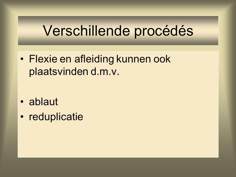 Verschillende procédés Flexie en afleiding kunnen ook plaatsvinden d.m.v. ablaut reduplicatie